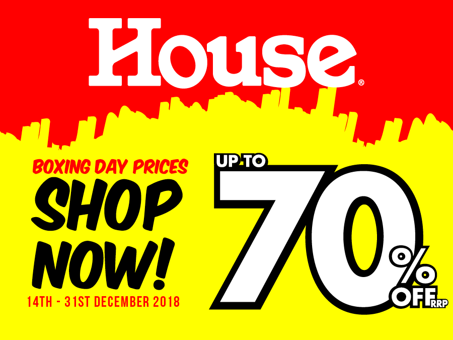 Shop Boxing Day Prices Now at House! Save up to 70% off RRP. Don't miss out – while stocks last. In store only. 14th – 31st December.